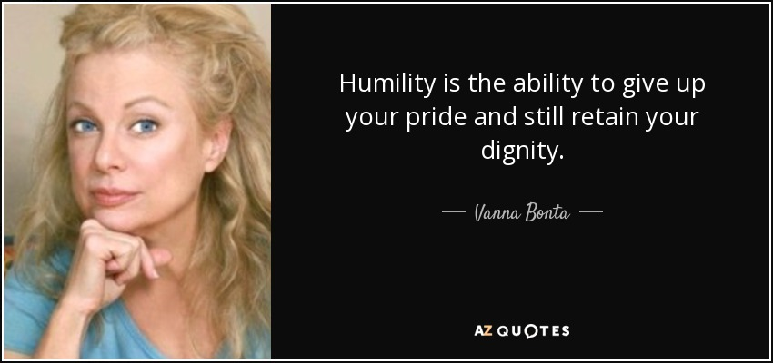 Humility is the ability to give up your pride and still retain your dignity. - Vanna Bonta