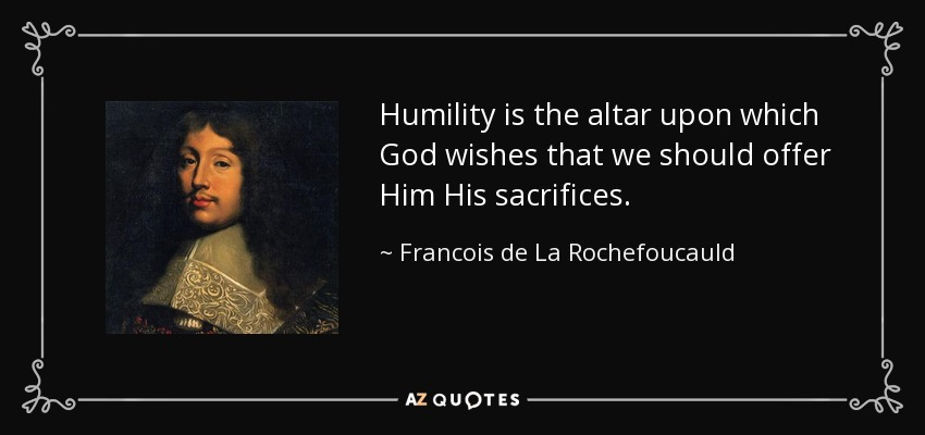Humility is the altar upon which God wishes that we should offer Him His sacrifices. - Francois de La Rochefoucauld