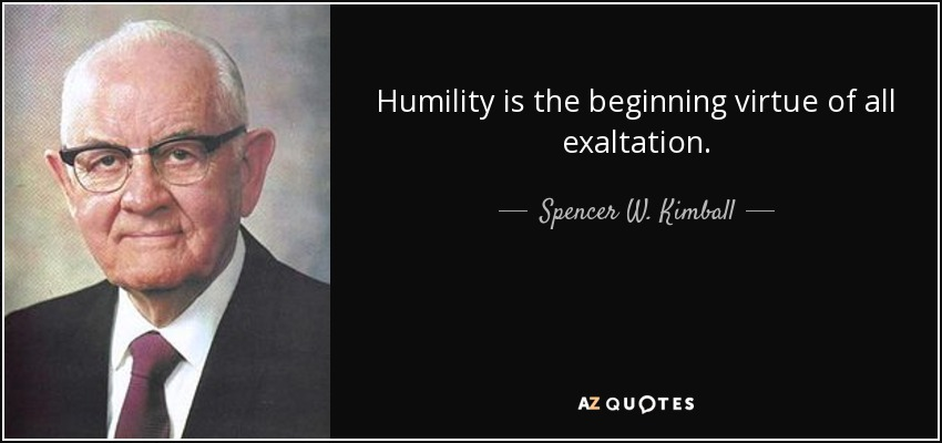 Humility is the beginning virtue of all exaltation. - Spencer W. Kimball