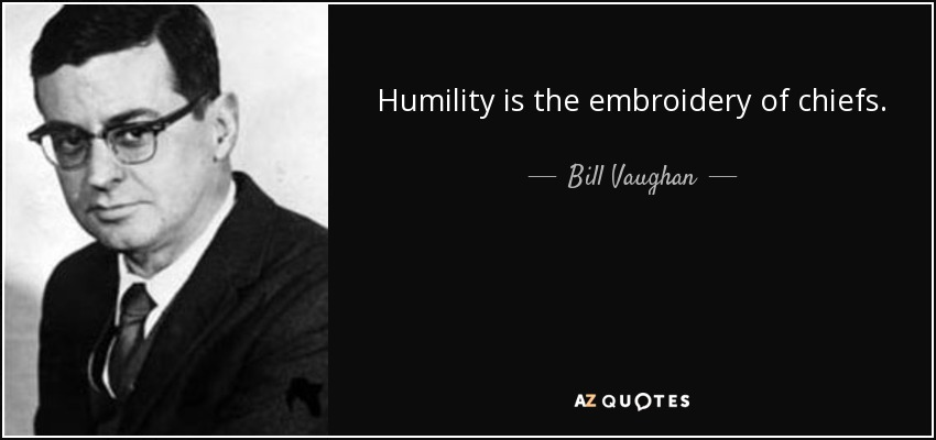 Humility is the embroidery of chiefs. - Bill Vaughan