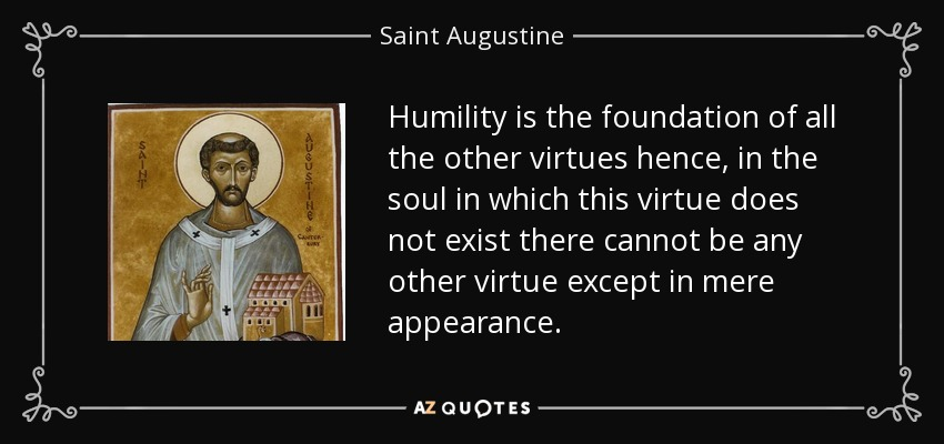 Humility is the foundation of all the other virtues hence, in the soul in which this virtue does not exist there cannot be any other virtue except in mere appearance. - Saint Augustine