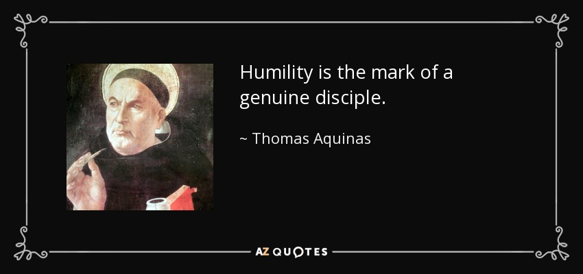Humility is the mark of a genuine disciple. - Thomas Aquinas
