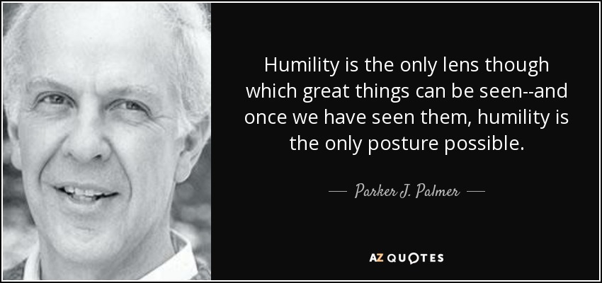 Humility is the only lens though which great things can be seen--and once we have seen them, humility is the only posture possible. - Parker J. Palmer