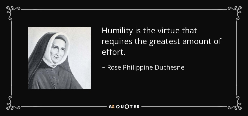 Humility is the virtue that requires the greatest amount of effort. - Rose Philippine Duchesne