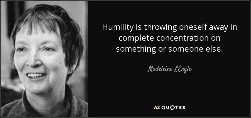 Humility is throwing oneself away in complete concentration on something or someone else. - Madeleine L'Engle