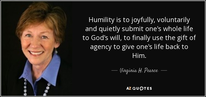 Humility is to joyfully, voluntarily and quietly submit one's whole life to God's will, to finally use the gift of agency to give one's life back to Him. - Virginia H. Pearce