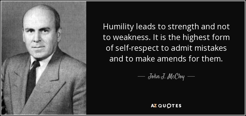 Humility leads to strength and not to weakness. It is the highest form of self-respect to admit mistakes and to make amends for them. - John J. McCloy