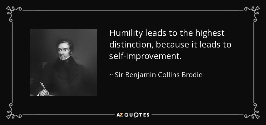 Humility leads to the highest distinction, because it leads to self-improvement. - Sir Benjamin Collins Brodie, 1st Baronet