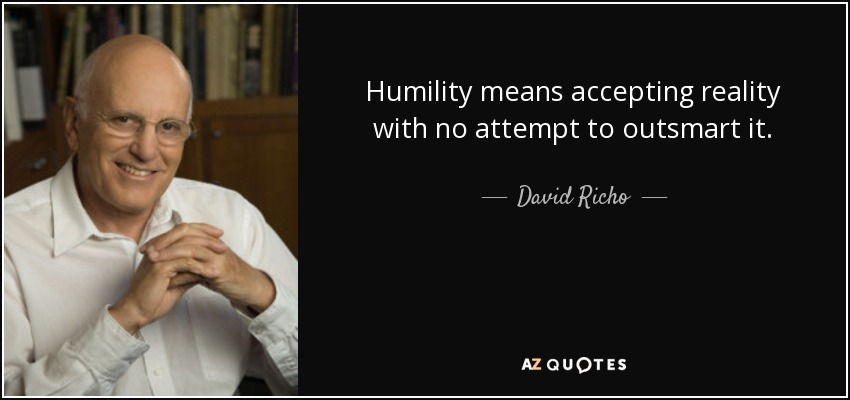 Humility means accepting reality with no attempt to outsmart it. - David Richo