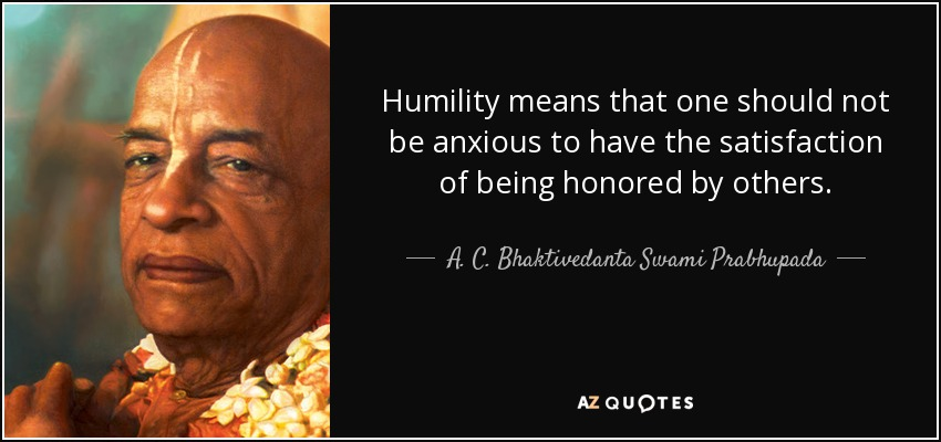Humility means that one should not be anxious to have the satisfaction of being honored by others. - A. C. Bhaktivedanta Swami Prabhupada