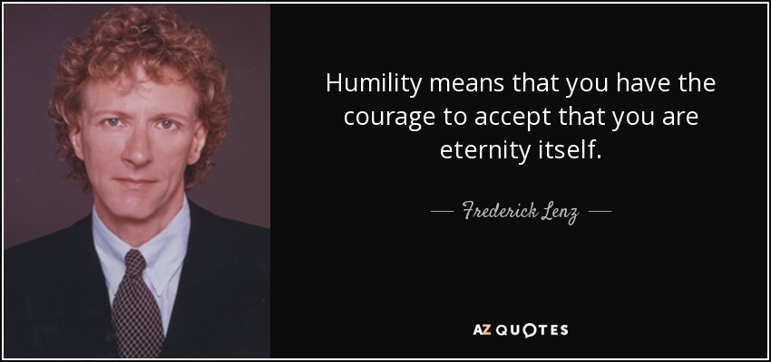 Humility means that you have the courage to accept that you are eternity itself. - Frederick Lenz