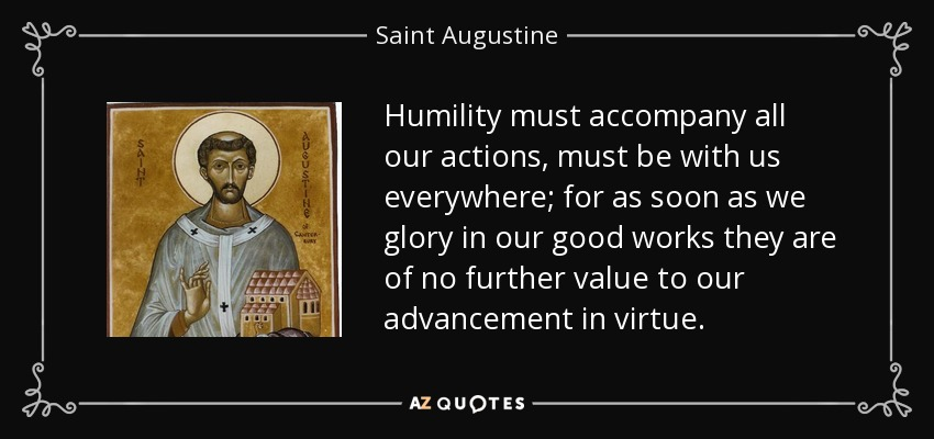 Humility must accompany all our actions, must be with us everywhere; for as soon as we glory in our good works they are of no further value to our advancement in virtue. - Saint Augustine