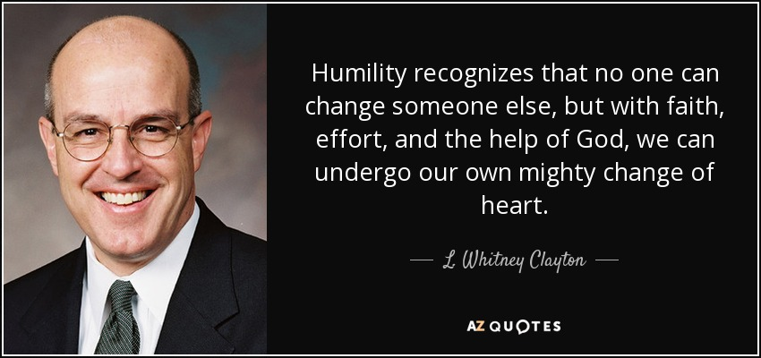 Humility recognizes that no one can change someone else, but with faith, effort, and the help of God, we can undergo our own mighty change of heart. - L. Whitney Clayton