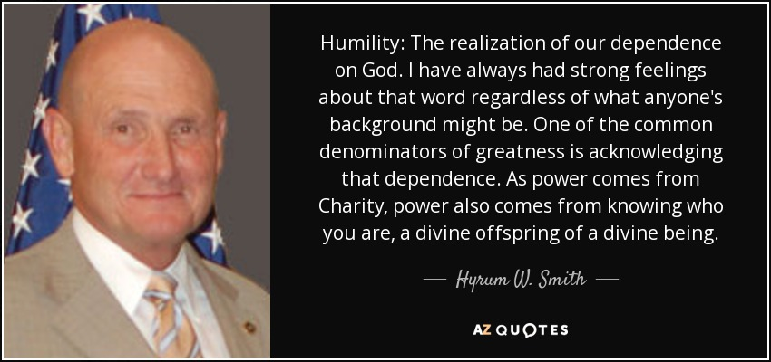 Humility: The realization of our dependence on God. I have always had strong feelings about that word regardless of what anyone's background might be. One of the common denominators of greatness is acknowledging that dependence. As power comes from Charity, power also comes from knowing who you are, a divine offspring of a divine being. - Hyrum W. Smith