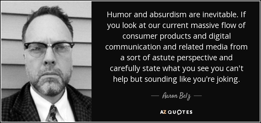 Humor and absurdism are inevitable. If you look at our current massive flow of consumer products and digital communication and related media from a sort of astute perspective and carefully state what you see you can't help but sounding like you're joking. - Aaron Belz