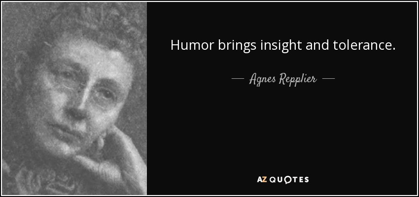 Humor brings insight and tolerance. - Agnes Repplier