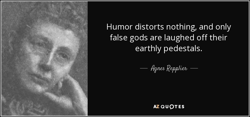 Humor distorts nothing, and only false gods are laughed off their earthly pedestals. - Agnes Repplier