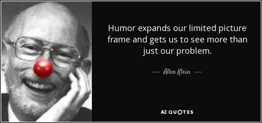 Humor expands our limited picture frame and gets us to see more than just our problem. - Allen Klein
