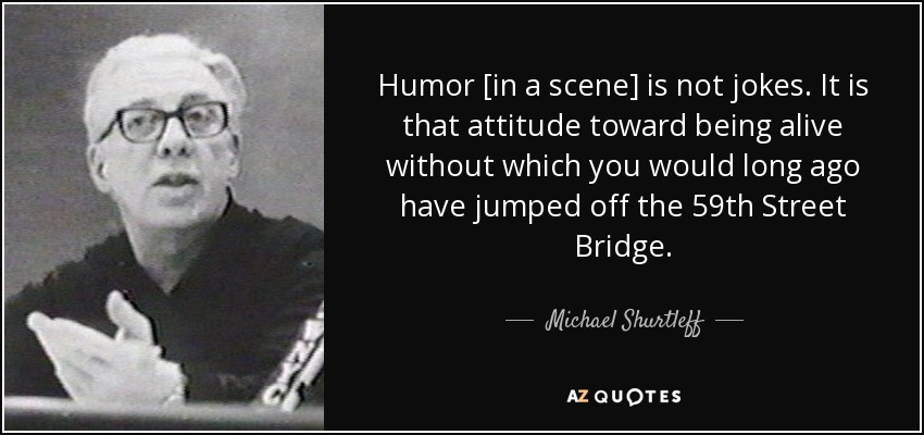 Humor [in a scene] is not jokes. It is that attitude toward being alive without which you would long ago have jumped off the 59th Street Bridge. - Michael Shurtleff