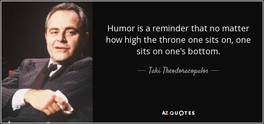 Humor is a reminder that no matter how high the throne one sits on, one sits on one's bottom. - Taki Theodoracopulos