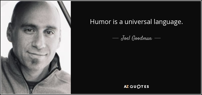 Humor is a universal language. - Joel Goodman