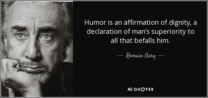 Humor is an affirmation of dignity, a declaration of man's superiority to all that befalls him. - Romain Gary