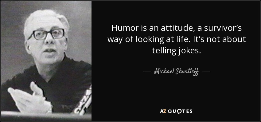 Humor is an attitude, a survivor's way of looking at life. It's not about telling jokes. - Michael Shurtleff