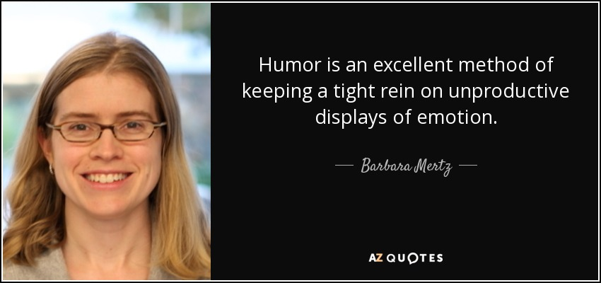 Humor is an excellent method of keeping a tight rein on unproductive displays of emotion. - Barbara Mertz