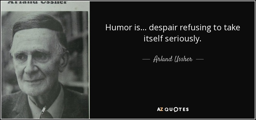 Humor is... despair refusing to take itself seriously. - Arland Ussher