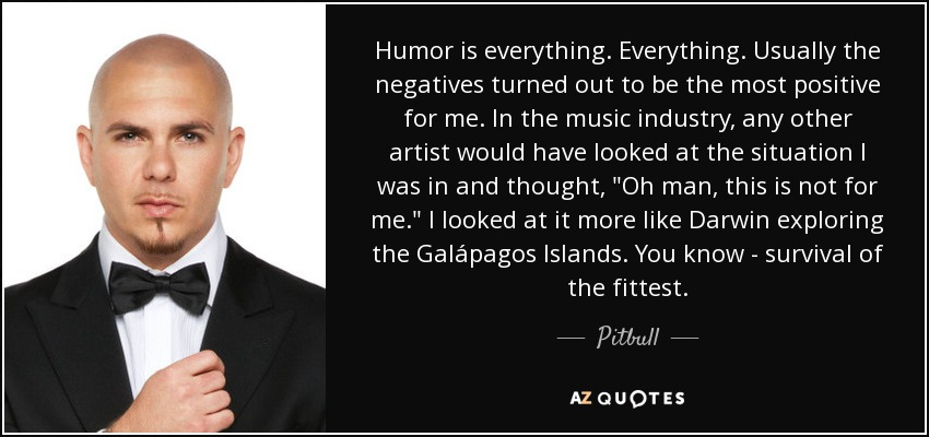 Humor is everything. Everything. Usually the negatives turned out to be the most positive for me. In the music industry, any other artist would have looked at the situation I was in and thought,