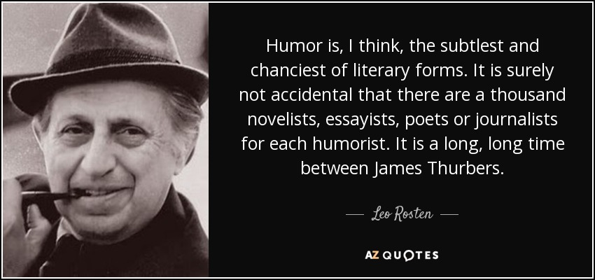 Humor is, I think, the subtlest and chanciest of literary forms. It is surely not accidental that there are a thousand novelists, essayists, poets or journalists for each humorist. It is a long, long time between James Thurbers. - Leo Rosten