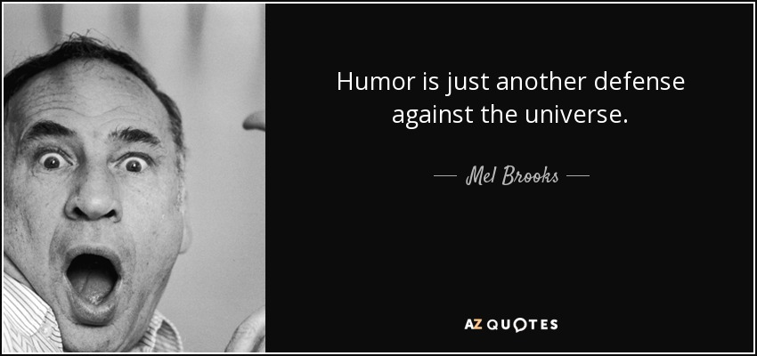 Humor is just another defense against the universe. - Mel Brooks