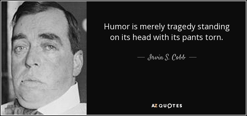 Humor is merely tragedy standing on its head with its pants torn. - Irvin S. Cobb