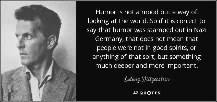 Humor is not a mood but a way of looking at the world. So if it is correct to say that humor was stamped out in Nazi Germany, that does not mean that people were not in good spirits, or anything of that sort, but something much deeper and more important. - Ludwig Wittgenstein