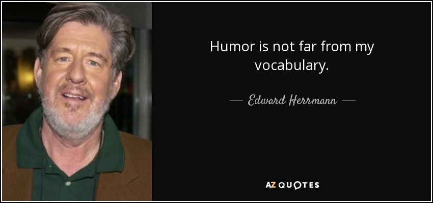 Humor is not far from my vocabulary. - Edward Herrmann