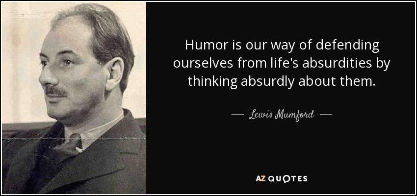 Humor is our way of defending ourselves from life's absurdities by thinking absurdly about them. - Lewis Mumford
