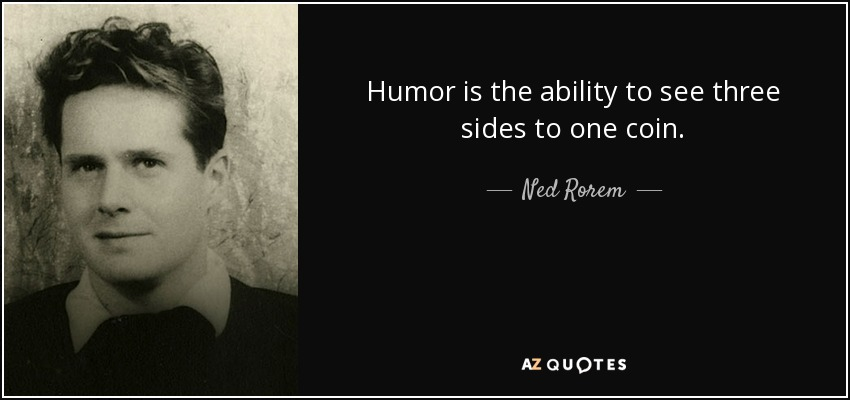 Humor is the ability to see three sides to one coin. - Ned Rorem