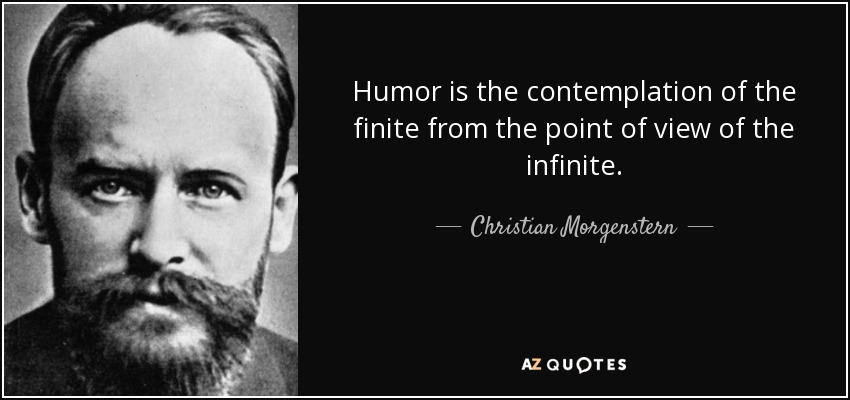 Humor is the contemplation of the finite from the point of view of the infinite. - Christian Morgenstern