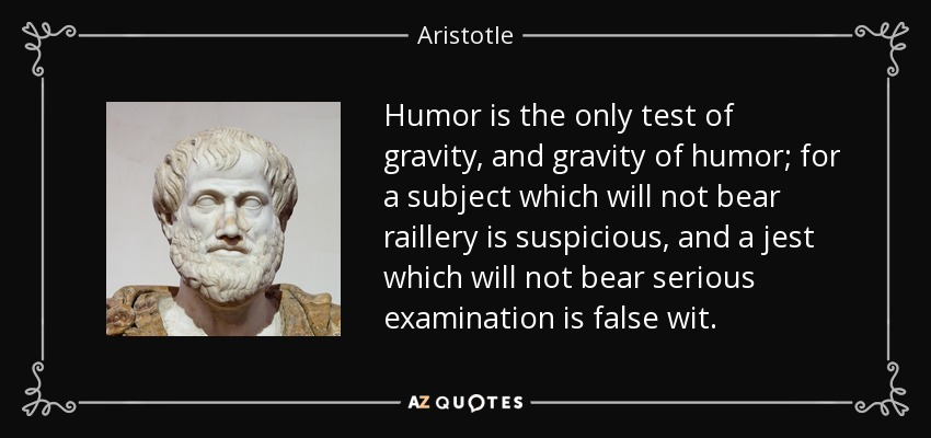 Humor is the only test of gravity, and gravity of humor; for a subject which will not bear raillery is suspicious, and a jest which will not bear serious examination is false wit. - Aristotle