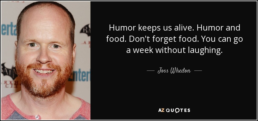 Humor keeps us alive. Humor and food. Don't forget food. You can go a week without laughing. - Joss Whedon
