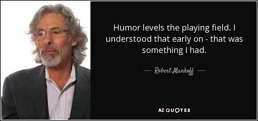 Humor levels the playing field. I understood that early on - that was something I had. - Robert Mankoff