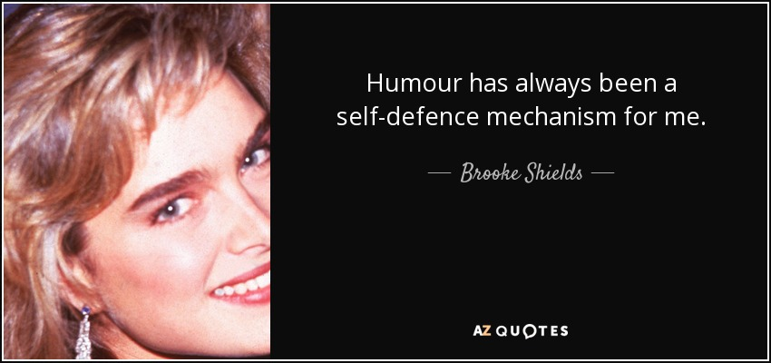 Humour has always been a self-defence mechanism for me. - Brooke Shields