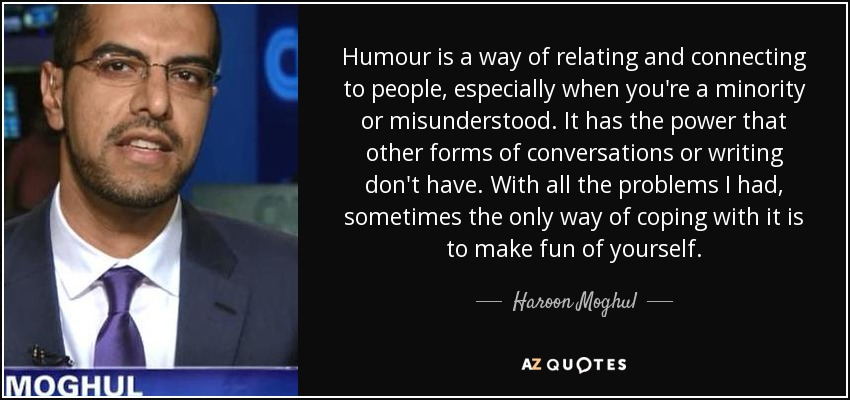 Humour is a way of relating and connecting to people, especially when you're a minority or misunderstood. It has the power that other forms of conversations or writing don't have. With all the problems I had, sometimes the only way of coping with it is to make fun of yourself. - Haroon Moghul