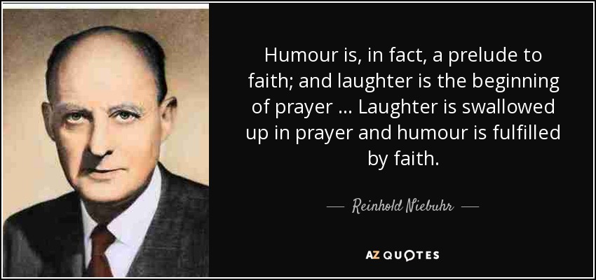 Humour is, in fact, a prelude to faith; and laughter is the beginning of prayer … Laughter is swallowed up in prayer and humour is fulfilled by faith. - Reinhold Niebuhr