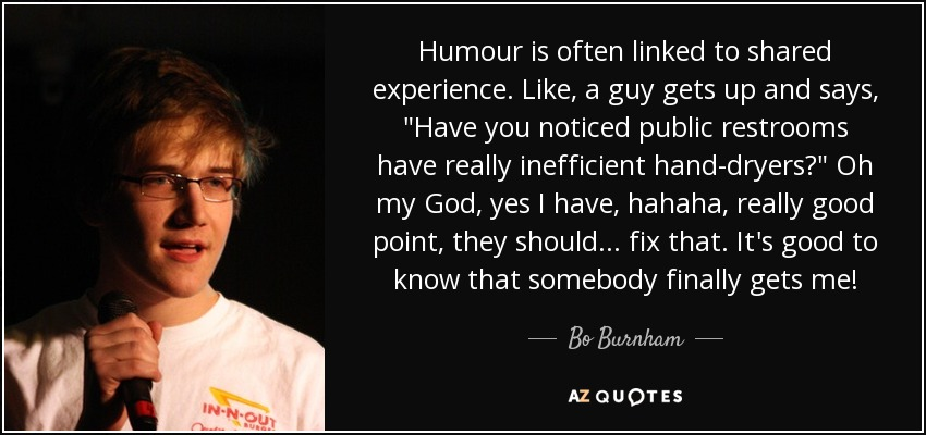 Humour is often linked to shared experience. Like, a guy gets up and says,