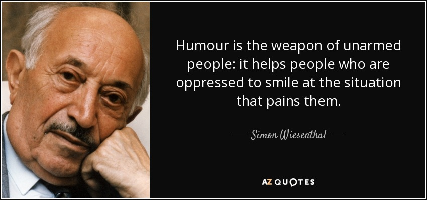 Humour is the weapon of unarmed people: it helps people who are oppressed to smile at the situation that pains them. - Simon Wiesenthal