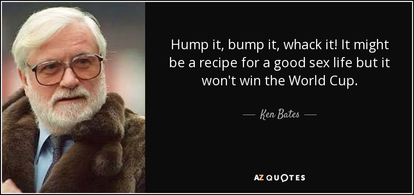 Hump it, bump it, whack it! It might be a recipe for a good sex life but it won't win the World Cup. - Ken Bates