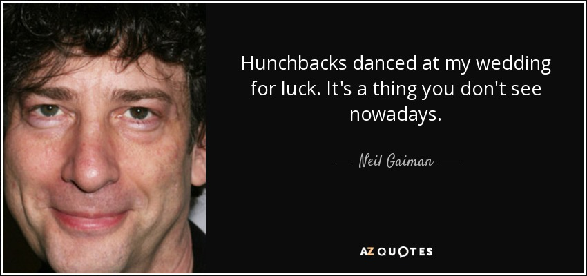 Hunchbacks danced at my wedding for luck. It's a thing you don't see nowadays. - Neil Gaiman