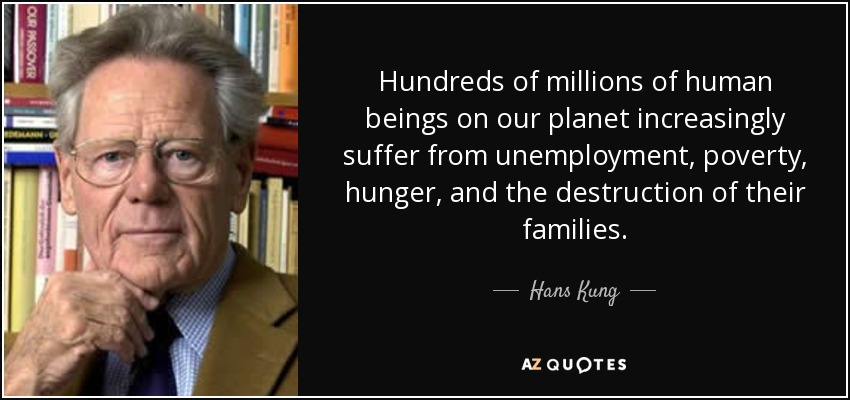 Hundreds of millions of human beings on our planet increasingly suffer from unemployment, poverty, hunger, and the destruction of their families. - Hans Kung