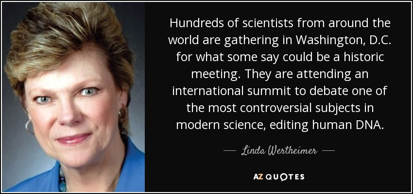 Hundreds of scientists from around the world are gathering in Washington, D.C. for what some say could be a historic meeting. They are attending an international summit to debate one of the most controversial subjects in modern science , editing human DNA. - Linda Wertheimer